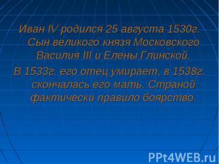 Иван IV родился 25 августа 1530г. Сын великого князя Московского Василия III и Е