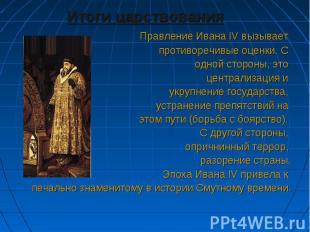Итоги царствования Итоги царствования Правление Ивана IV вызывает противоречивые