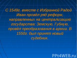 С 1549г. вместе с Избранной Радой Иван провёл ряд реформ, направленных на центра