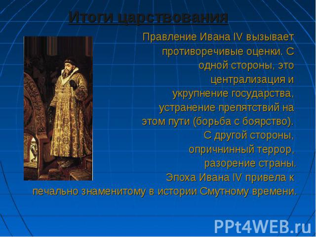 Итоги царствования Итоги царствования Правление Ивана IV вызывает противоречивые оценки. С одной стороны, это централизация и укрупнение государства, устранение препятствий на этом пути (борьба с боярство). С другой стороны, опричнинный террор, разо…