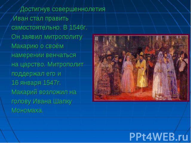 Достигнув совершеннолетия Достигнув совершеннолетия Иван стал править самостоятельно. В 1546г. Он заявил митрополиту Макарию о своём намерении венчаться на царство. Митрополит поддержал его и 16 января 1547г. Макарий возложил на голову Ивана Шапку М…