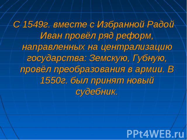 С 1549г. вместе с Избранной Радой Иван провёл ряд реформ, направленных на централизацию государства: Земскую, Губную, провёл преобразования в армии. В 1550г. был принят новый судебник.