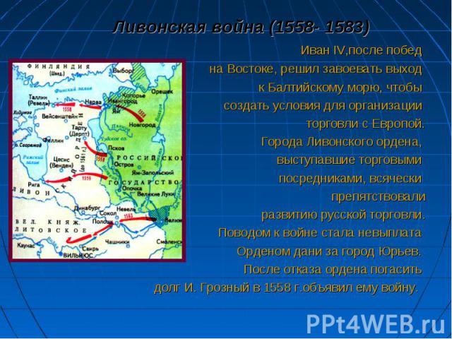 Ливонская война (1558- 1583) Ливонская война (1558- 1583) Иван IV,после побед на Востоке, решил завоевать выход к Балтийскому морю, чтобы создать условия для организации торговли с Европой. Города Ливонского ордена, выступавшие торговыми посредникам…