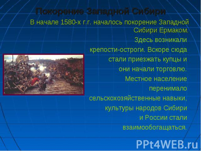 Покорение Западной Сибири Покорение Западной Сибири В начале 1580-х г.г. началось покорение Западной Сибири Ермаком. Здесь возникали крепости-остроги. Вскоре сюда стали приезжать купцы и они начали торговлю. Местное население перенимало сельскохозяй…