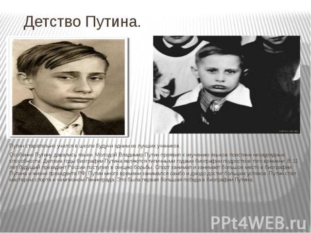 Детство Путина. Путин старательно учился в школе будучи одним из лучших учеников. Особенно Путину давались языки. Молодой Владимир Путин проявил к изучению языков поистине незаурядные способности. Детские годы биографии Путина являются типичными год…