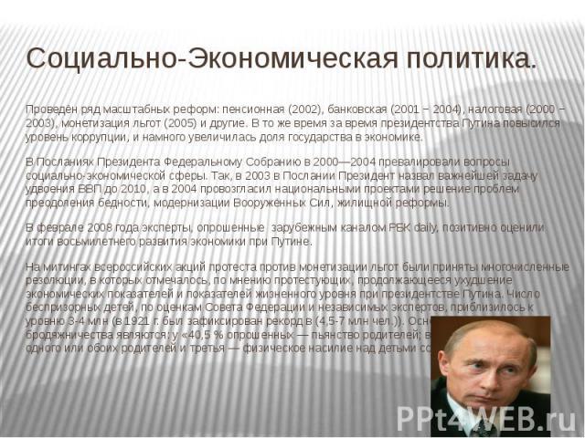 Социально-Экономическая политика. Проведён ряд масштабных реформ: пенсионная (2002), банковская (2001 − 2004), налоговая (2000 − 2003), монетизация льгот (2005) и другие. В то же время за время президентства Путина повысился уровень коррупции, и нам…