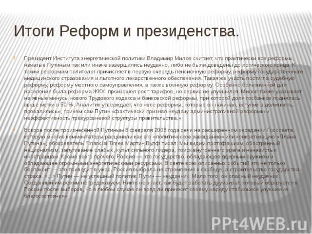 Итоги Реформ и президенства. Президент Института энергетической политики Владимир Милов считает, что практически все реформы, начатые Путиным так или иначе завершились неудачно, либо не были доведены до логического конца. К таким реформам политолог …