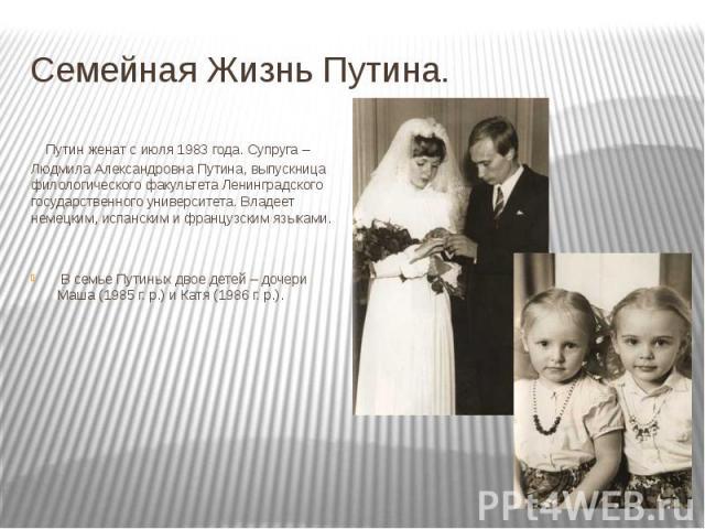 Семейная Жизнь Путина. Путин женат с июля 1983 года. Супруга – Людмила Александровна Путина, выпускница филологического факультета Ленинградского государственного университета. Владеет немецким, испанским и французским языками. В семье Путиных двое …