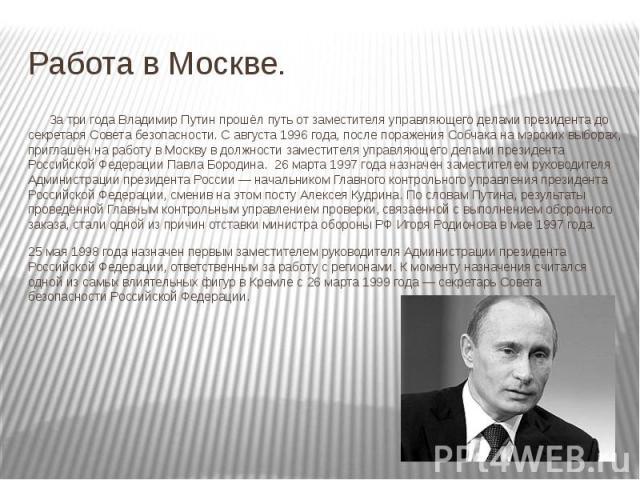 Работа в Москве. За три года Владимир Путин прошёл путь от заместителя управляющего делами президента до секретаря Совета безопасности. С августа 1996 года, после поражения Собчака на мэрских выборах, приглашён на работу в Москву в должности замести…