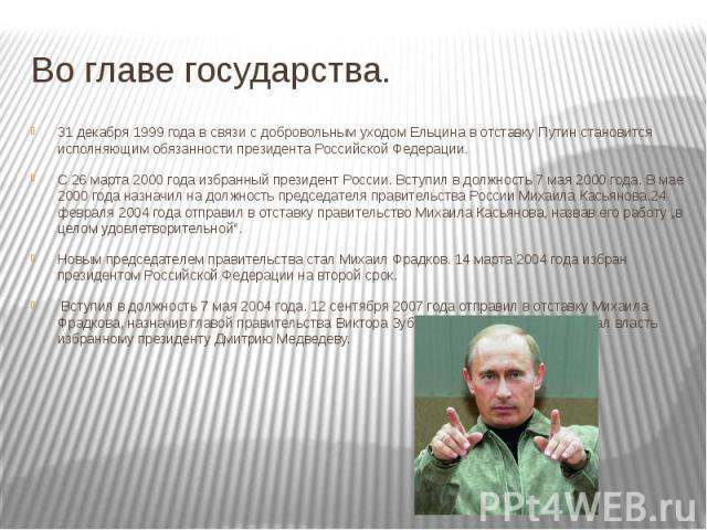 Во главе государства. 31 декабря 1999 года в связи с добровольным уходом Ельцина в отставку Путин становится исполняющим обязанности президента Российской Федерации. С 26 марта 2000 года избранный президент России. Вступил в должность 7 мая 2000 год…