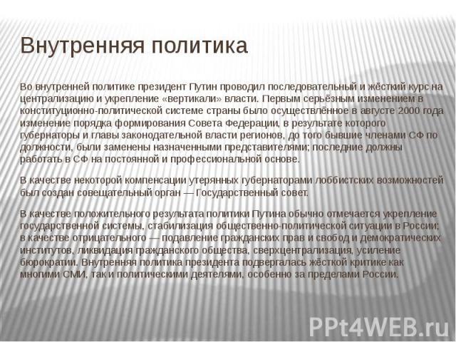 Внутренняя политика Во внутренней политике президент Путин проводил последовательный и жёсткий курс на централизацию и укрепление «вертикали» власти. Первым серьёзным изменением в конституционно-политической системе страны было осуществлённое в авгу…