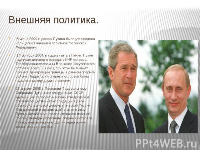 Внешняя политика. В июне 2000 г. указом Путина была утверждена «Концепция внешней политики Российской Федерации». 14 октября 2004, в ходе визита в Пекин, Путин подписал договор о передаче КНР острова Тарабарова и половины Большого Уссурийского…