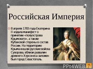 Российская Империя 8 апреля 1783 года Екатерина II издала манифест о принятии «п