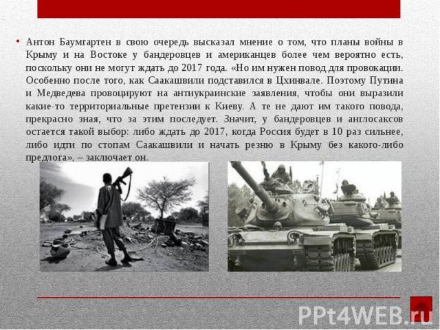Антон Баумгартен в свою очередь высказал мнение о том, что планы войны в Крыму и на Востоке у бандеровцев и американцев более чем вероятно есть, поскольку они не могут ждать до 2017 года. «Но им нужен повод для провокации. Особенно после того, как С…