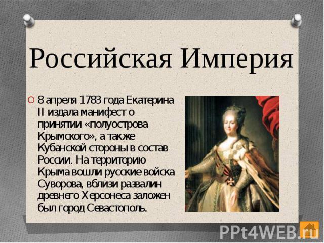 Российская Империя 8 апреля 1783 года Екатерина II издала манифест о принятии «полуострова Крымского», а также Кубанской стороны в состав России. На территорию Крыма вошли русские войска Суворова, вблизи развалин древнего Херсонеса заложен был город…