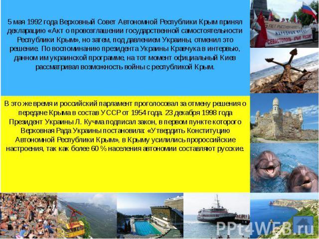 5 мая 1992 года Верховный Совет Автономной Республики Крым принял декларацию «Акт о провозглашении государственной самостоятельности Республики Крым», но затем, под давлением Украины, отменил это решение. По воспоминанию президента Украины Кравчука …