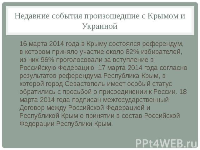 Недавние события произошедшие с Крымом и Украиной 16 марта 2014 года в Крыму состоялся референдум, в котором приняло участие около 82% избирателей, из них 96% проголосовали за вступление в Российскую Федерацию. 17 марта 2014 года согласно результато…