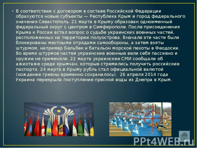 В соответствии с договором в составе Российской Федерации образуются новые субъекты — Республика Крым и город федерального значения Севастополь. 21 марта в Крыму образован одноименный федеральный округ с центром в Симферополе. После присоединения Кр…