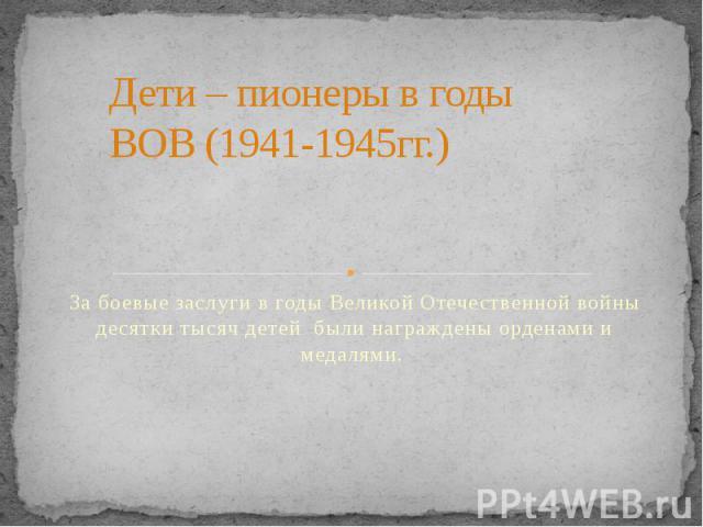 Дети – пионеры в годы ВОВ (1941-1945гг.) За боевые заслуги в годы Великой Отечественной войны десятки тысяч детей были награждены орденами и медалями.