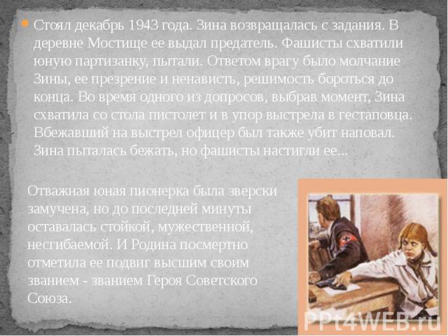 Стоял декабрь 1943 года. Зина возвращалась с задания. В деревне Мостище ее выдал предатель. Фашисты схватили юную партизанку, пытали. Ответом врагу было молчание Зины, ее презрение и ненависть, решимость бороться до конца. Во время одного из допросо…