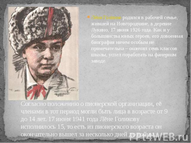 Лёня Голиков родился в рабочей семье, жившей на Новгородчине, в деревне Лукино, 17 июня 1926 года. Как и у большинства юных героев, его довоенная биография ничем особым не примечательна – окончил семь классов школы, успел поработать на фанерном заво…