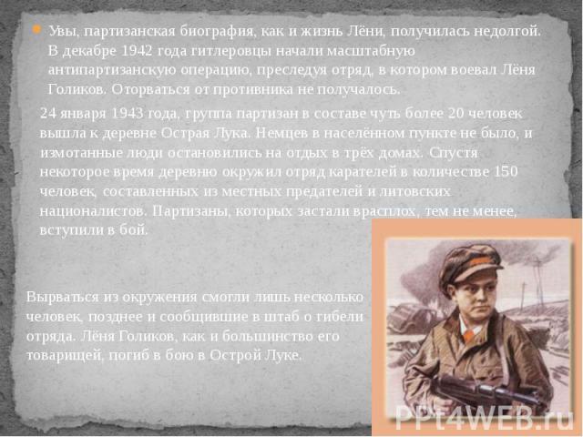Увы, партизанская биография, как и жизнь Лёни, получилась недолгой. В декабре 1942 года гитлеровцы начали масштабную антипартизанскую операцию, преследуя отряд, в котором воевал Лёня Голиков. Оторваться от противника не получалось. Увы, партизанская…