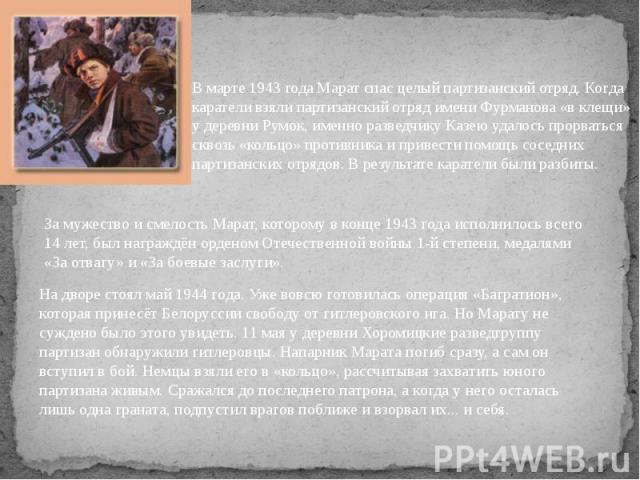 В марте 1943 года Марат спас целый партизанский отряд. Когда каратели взяли партизанский отряд имени Фурманова «в клещи» у деревни Румок, именно разведчику Казею удалось прорваться сквозь «кольцо» противника и привести помощь соседних партизанских о…