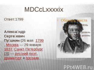 MDCcLxxxxix Ответ:1799 Алекса ндр Серге евич Пу шкин(26мая&nbs