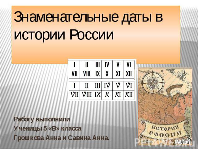 Знаменательные даты в истории России Работу выполнили Ученицы 5 «В» класса Грошкова Анна и Савина Анна.