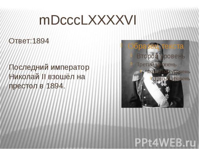 mDcccLXXXXVI Ответ:1894 Последний император Николай II взошёл на престол в 1894.