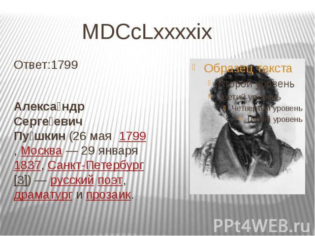 MDCcLxxxxix Ответ:1799 Алекса ндр Серге евич Пу шкин(26мая1799,Москва—29января1837,Санкт-Петербург[3])—русскийпоэт,драматургипрозаик.