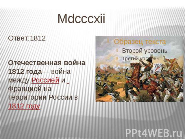 Mdcccxii Ответ:1812 Отечественная война 1812 года— война между Россией и Франциейна территории России в1812 году.