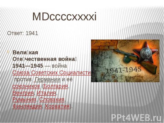 MDccccxxxxi Ответ: 1941 Вели кая Оте чественная война 1941—1945— война Союза Советских Социалистических Республик против Германии и её союзников (Болгария, Венгрия, Италия, Румыния, Словакия, Финляндия, Хорватия).