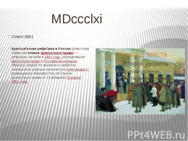 MDccclxi Ответ:1861 Крестья нская рефо рма в России (известная также как отмена крепостного права)— реформа, начатая в 1861 году, упразднившая крепостное право в Российской империи. Явилась первой по времени и наиболее значимой из реформ импер…