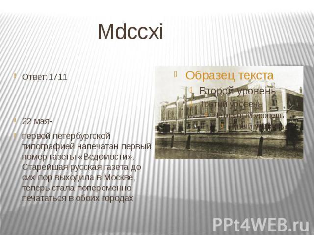 Mdccxi Ответ:1711 22 мая- первой петербургской типографией напечатан первый номер газеты «Ведомости». Старейшая русская газета до сих пор выходила в Москве, теперь стала попеременно печататься в обоих городах