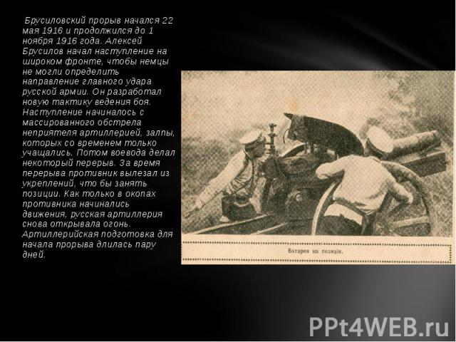 Брусиловский прорыв начался 22 мая 1916 и продолжился до 1 ноября 1916 года.Алексей Брусиловначал наступление на широком фронте, чтобы немцы не могли определить направление главного удара русской армии. Он разработал новую тактику …