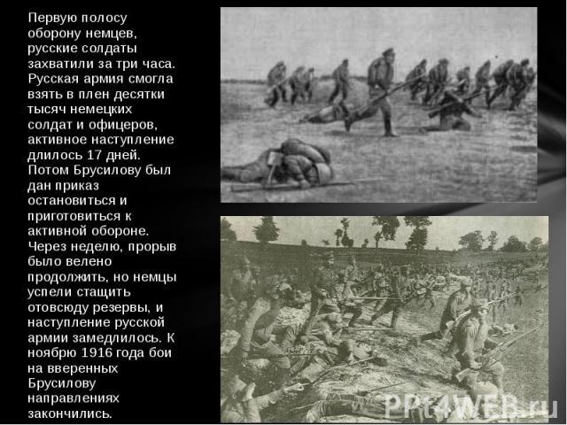 Первую полосу оборону немцев, русские солдаты захватили за три часа. Русская армия смогла взять в плен десятки тысяч немецких солдат и офицеров, активное наступление длилось 17 дней. Потом Брусилову был дан приказ остановиться и приготовиться к акти…