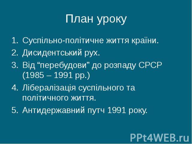 """Суспільно-політичне життя країни. Суспільно-політичне життя країни. Дисидентський рух. Від """"перебудови"""" до розпаду СРСР (1985 – 1991 рр.) Лібералізація суспільного та політичного життя. Антидержавний путч 1991 року."""