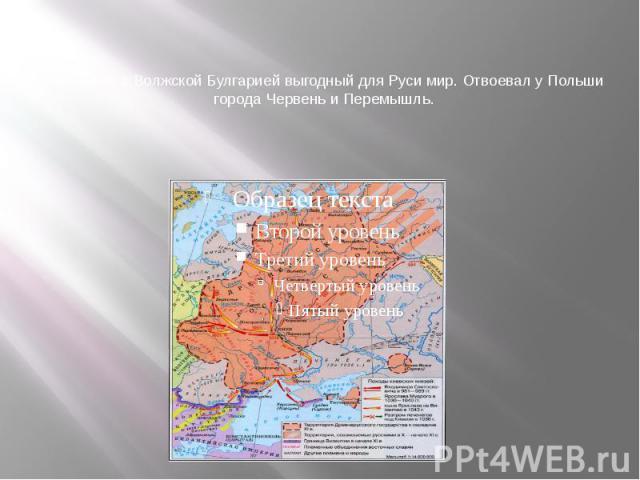 Заключил с Волжской Булгарией выгодный для Руси мир. Отвоевал у Польши города Червень и Перемышль.