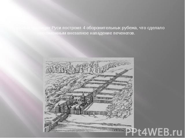 На южных границах Руси построил 4 оборонительных рубежа, что сделало невозможным внезапное нападение печенегов.