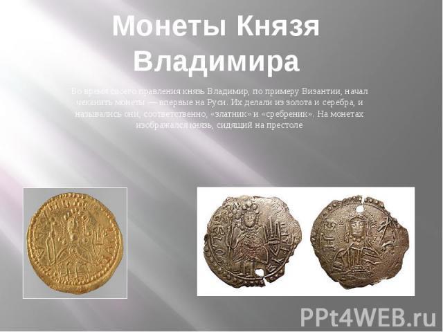 Монеты Князя Владимира Во время своего правления князь Владимир, по примеру Византии, начал чеканить монеты — впервые на Руси. Их делали из золота и серебра, и назывались они, соответственно, «златник» и «сребреник». На монетах изображался князь, си…