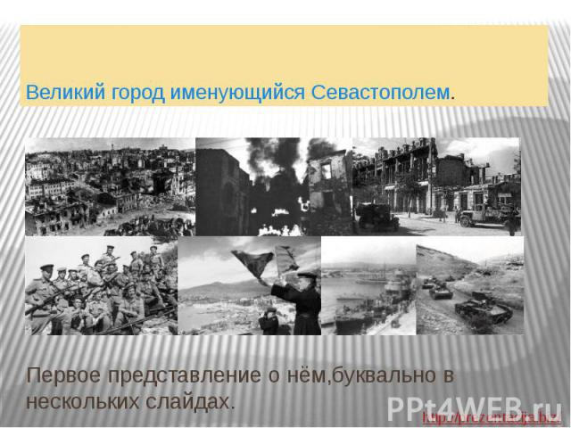 Первое представление о нём,буквально в нескольких слайдах. Великий город именующийся Севастополем.