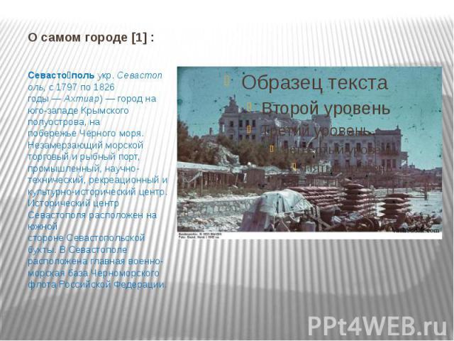 О самом городе [1] : Севасто польукр.Севастополь, с 1797 по 1826 годы—Ахтиар)— город на юго-западеКрымского полуострова, на побережьеЧёрного моря. Незамерзающий морской торговый и рыбный порт, промышленный, …