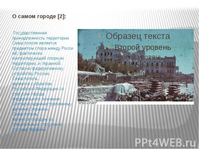О самом городе [2]: Государственная принадлежность территории Севастополя является предметомспорамеждуРоссией, фактически контролирующей спорную территорию, иУкраиной. Согласнофедеративному устройству России, Севастопол…
