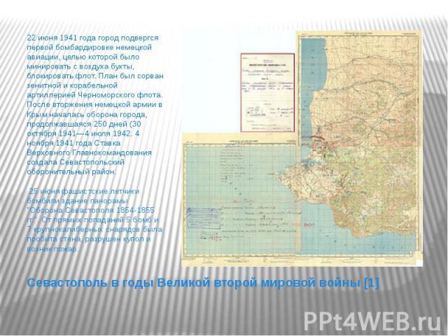 Севастополь в годы Великой второй мировой войны [1] 22 июня1941 года город подвергся первой бомбардировке немецкой авиации, целью которой было минировать с воздуха бухты, блокировать флот. План был сорван зенитной и корабельной артиллерией Чер…