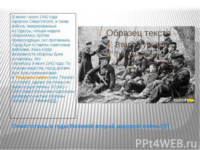 Севастополь в годы Великой второй мировой войны [2] В июне—июле 1942 года гарнизон Севастополя, а также войска, эвакуированные изОдессы, четыре недели оборонялись против превосходящих сил противника. Город был оставлен советскими войсками, лиш…