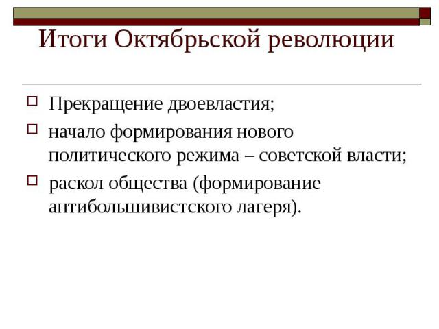 Прекращение двоевластия; Прекращение двоевластия; начало формирования нового политического режима – советской власти; раскол общества (формирование антибольшивистского лагеря).