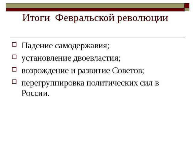 Падение самодержавия; Падение самодержавия; установление двоевластия; возрождение и развитие Советов; перегруппировка политических сил в России.