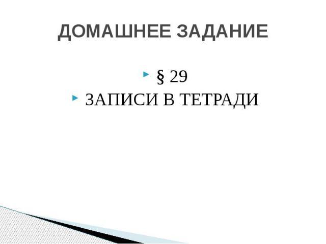 ДОМАШНЕЕ ЗАДАНИЕ § 29 ЗАПИСИ В ТЕТРАДИ
