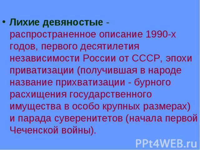 Лихие девяностые- распространенное описание 1990-х годов, первого десятилетия независимости России от СССР, эпохи приватизации (получившая в народе название прихватизации - бурного расхищения государственного имущества в особо крупных размерах…